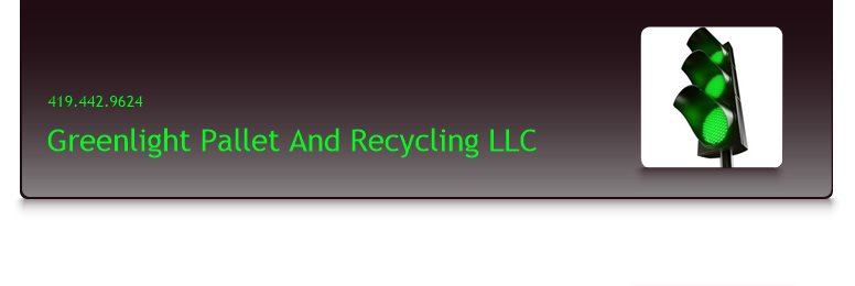 Greenlight Pallet And Recycling LLC          - 419.442.9624